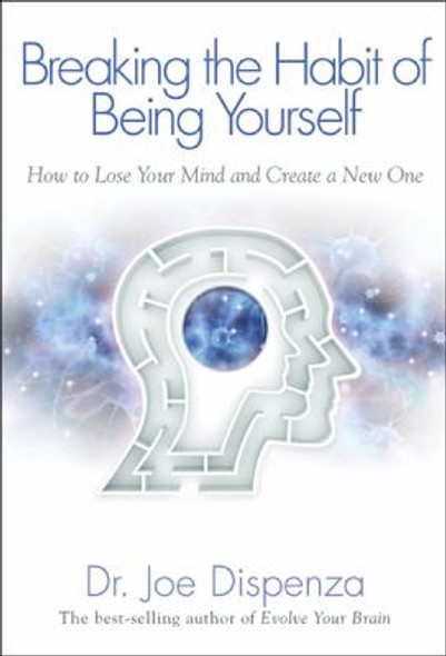 Breaking the Habit of Being Yourself : How to Lose Your Mind and Create a New One Cover
