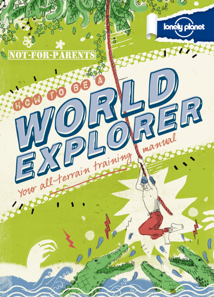 Lonely Planet Not-For-Parents How to Be a World Explorer: Your All-Terrain Training Manual Cover