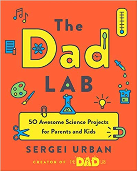 The Dad Lab: 50 Awesome Science Projects for Parents and Kids Cover