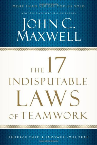 The 17 Indisputable Laws of Teamwork: Embrace Them and Empower Your Team Cover