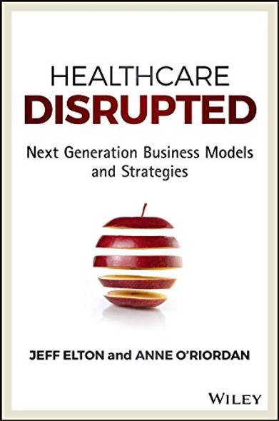 Healthcare Disrupted: Next Generation Business Models and Strategies Cover