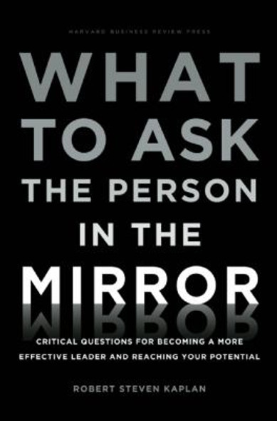 What to Ask the Person in the Mirror: Critical Questions for Becoming a More Effective Leader and Reaching Your Potential Cover
