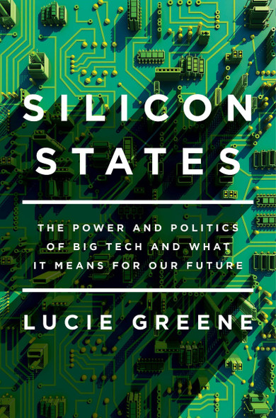 Silicon States: The Power and Politics of Big Tech and What It Means for Our Future Cover