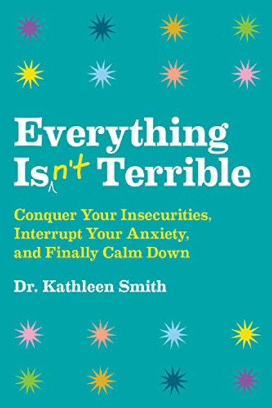 Everything Isn't Terrible: Conquer Your Insecurities, Interrupt Your Anxiety, and Finally Calm Down Cover