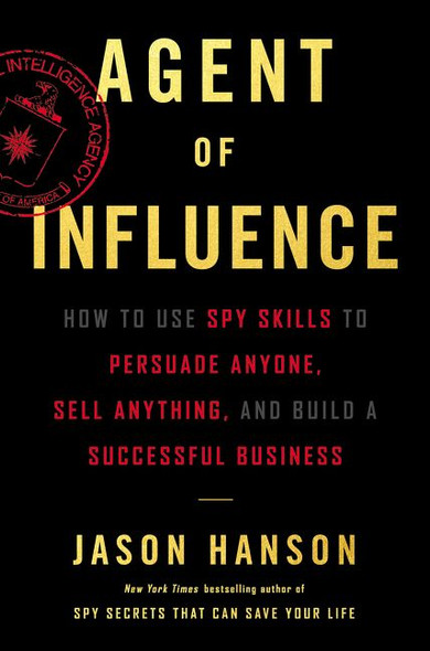Agent of Influence: How to Use Spy Skills to Persuade Anyone, Sell Anything, and Build a Successful Business Cover