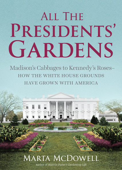 All the Presidents' Gardens: Madison's Cabbages to Kennedy's Roses, How the White House Grounds Have Grown with America Cover