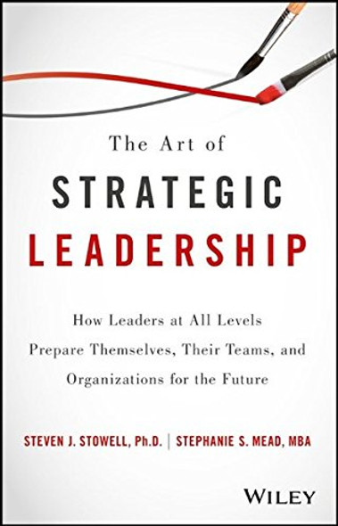 The Art of Strategic Leadership: How Leaders at All Levels Prepare Themselves, Their Teams, and Organizations for the Future Cover