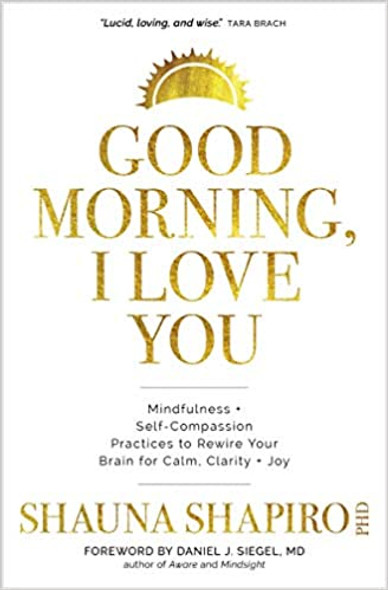 Good Morning, I Love You: Mindfulness and Self-Compassion Practices to Rewire Your Brain for Calm, Clarity, and Joy Cover