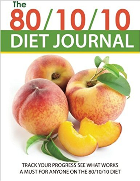 The 80/10/10 Diet Journal: Track Your Progress See What Works: A Must for Anyone on the 80/10/10 Diet Cover