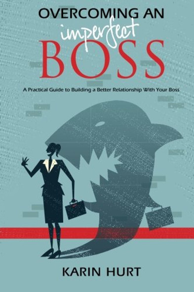 Overcoming an Imperfect Boss: A Practical Guide to Building a Better Relationship with Your Boss Cover