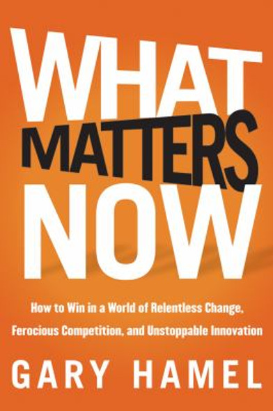What Matters Now : How to Win in a World of Relentless Change, Ferocious Competition, and Unstoppable Innovation Cover