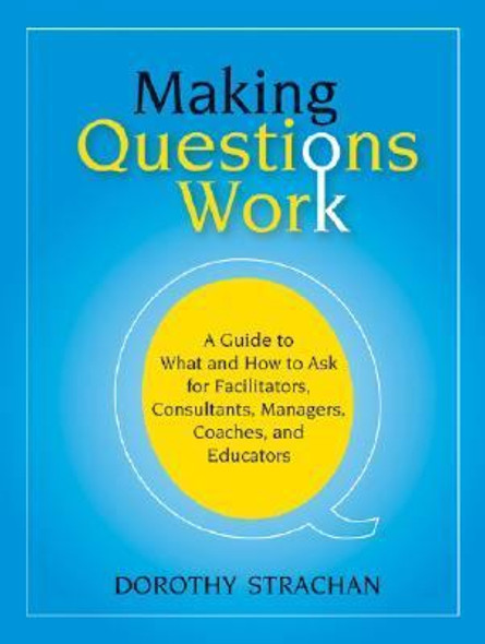Making Questions Work : A Guide to How and What to Ask for Facilitators, Consultants, Managers, Coaches, and Educators Cover