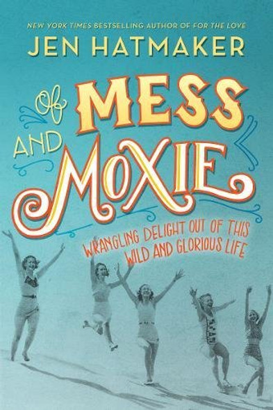 Of Mess and Moxie: Wrangling Delight Out of This Wild and Glorious Life Cover