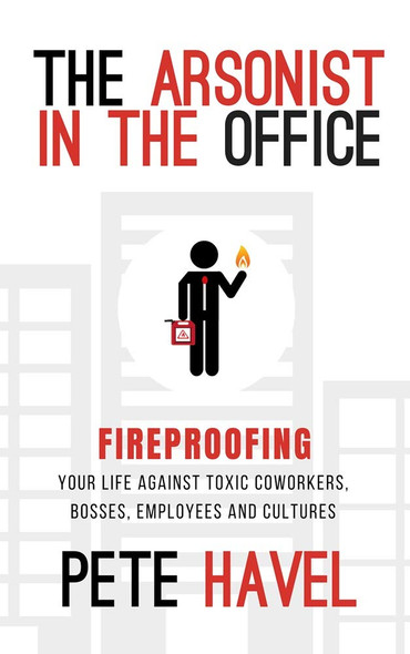 The Arsonist in the Office: Fireproofing Your Life Against Toxic Coworkers, Bosses, Employees, and Cultures Cover