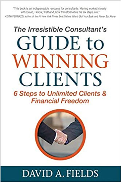 The Irresistible Consultant's Guide to Winning Clients: 6 Steps to Unlimited Clients & Financial Freedom Cover