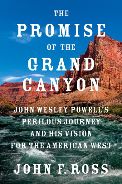 The Promise of the Grand Canyon: John Wesley Powell's Perilous Journey and His Vision for the American West Cover