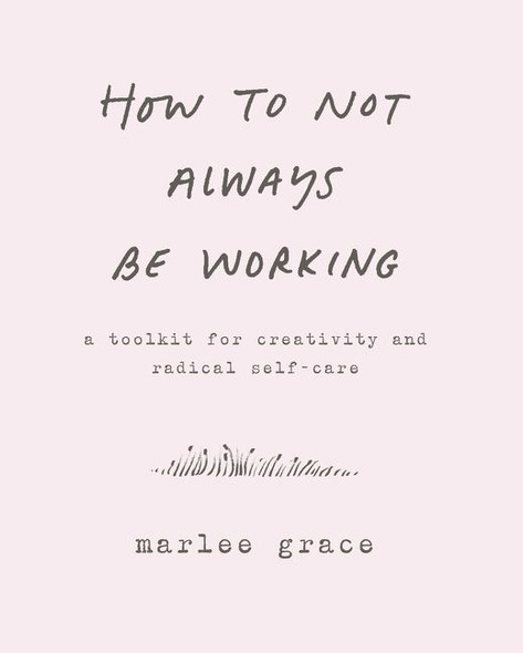 How to Not Always Be Working: A Toolkit for Creativity and Radical Self-Care Cover