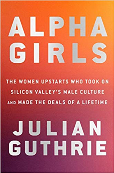 Alpha Girls: The Women Upstarts Who Took on Silicon Valley's Male Culture and Made the Deals of a Lifetime Cover