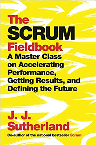 The Scrum Fieldbook: A Master Class on Accelerating Performance, Getting Results, and Defining the Future Cover