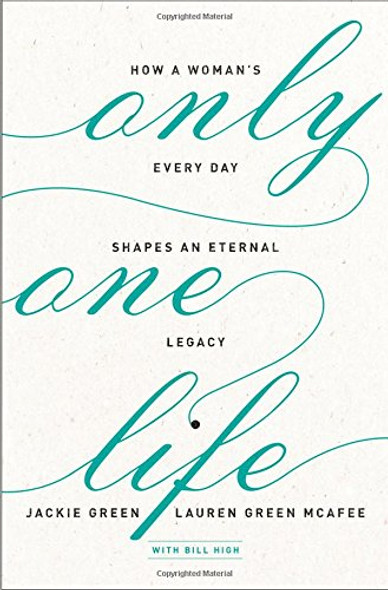 Only One Life: How a Woman's Every Day Shapes an Eternal Legacy Cover