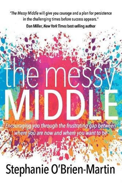 The Messy Middle: Encouraging You Through the Frustrating Gap Between Where You Are Now and Where You Want to Be Cover
