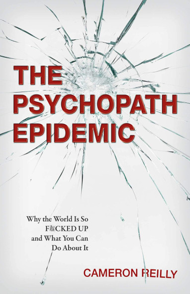 The Psychopath Epidemic: Why the World Is So F*cked Up and What You Can Do about It Cover