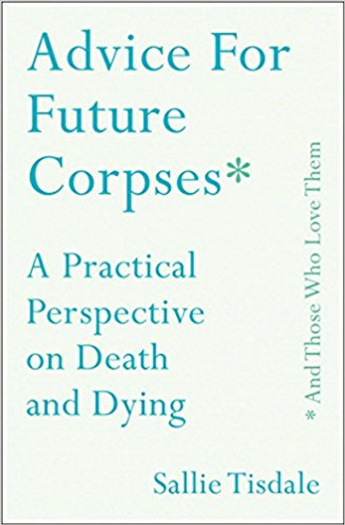 Advice for Future Corpses (and Those Who Love Them): A Practical Perspective on Death and Dying Cover