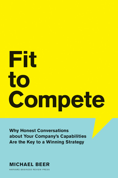 Fit to Compete: Why Honest Conversations about Your Company's Capabilities Are the Key to a Winning Strategy Cover