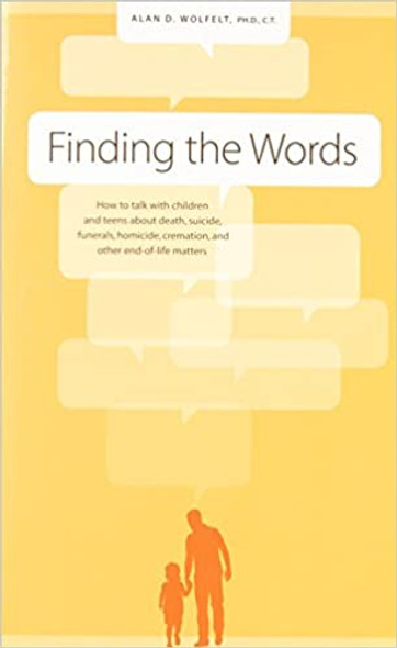 Finding the Words: How to Talk with Children and Teens about Death, Suicide, Homicide, Funerals, Cremation, and Other End-Of-Life Matters Cover