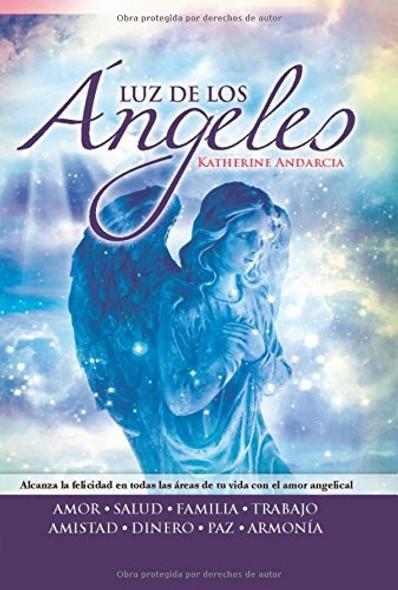 Luz de Los Angeles: Alcanza La Felicidad En Todas Las Areas de Tu Vida Con El Amor Angelical Cover
