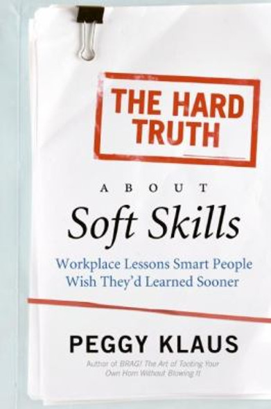 The Hard Truth about Soft Skills: Workplace Lessons Smart People Wish They'D Learned Sooner Cover