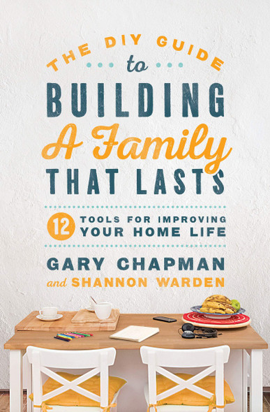 The DIY Guide to Building a Family That Lasts: 12 Tools for Improving Your Home Life Cover