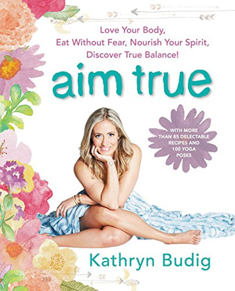 Aim True: Love Your Body, Eat Without Fear, Nourish Your Spirit, Discover True Balance! Cover