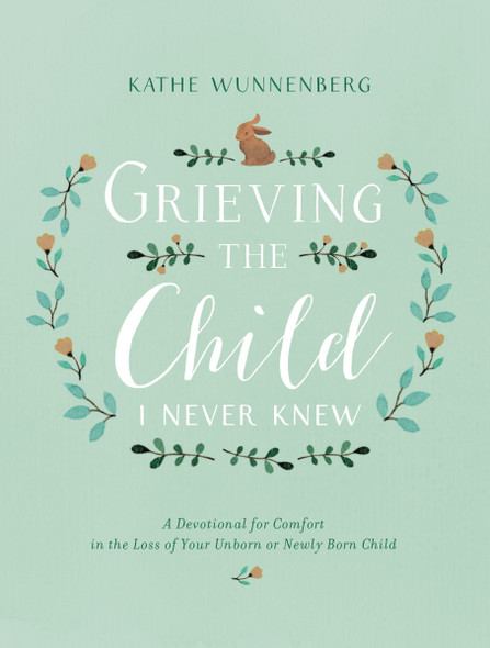 Grieving the Child I Never Knew: A Devotional for Comfort in the Loss of Your Unborn or Newly Born Child Cover