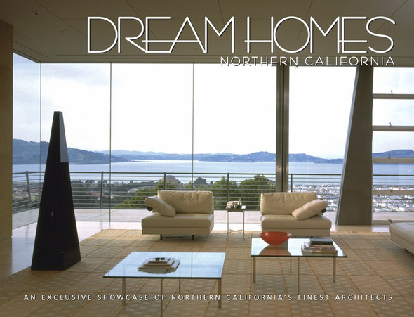 Dream Homes Northern California: An Exclusive Showcase of Northern California's Finest Architects Cover