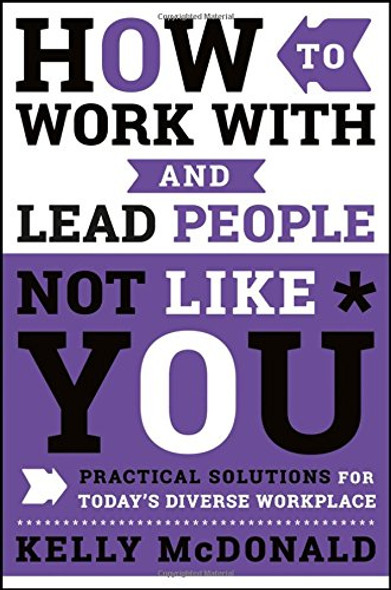 How to Work with and Lead People Not Like You: Practical Solutions for Today's Diverse Workplace Cover