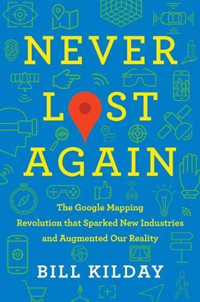 Never Lost Again: The Google Mapping Revolution That Sparked New Industries and Augmented Our Reality Cover