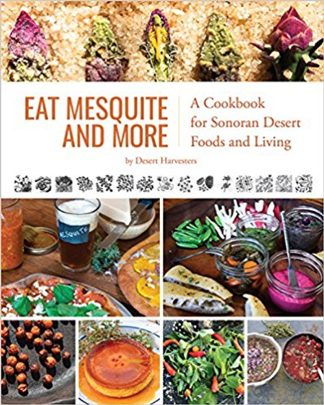 Eat Mesquite and More: A Cookbook for Sonoran Desert Foods and Living Cover