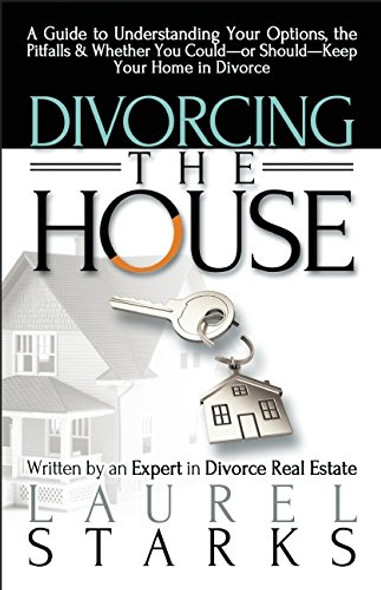 Divorcing the House: A Guide to Understanding Your Options, the Pitfalls & Whether You Could-Or Should-Keep Your Home in Divorce Cover