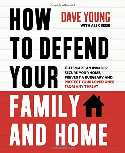 How to Defend Your Family and Home: Outsmart an Invader, Secure Your Home, Prevent a Burglary and Protect Your Loved Ones from Any Threat Cover