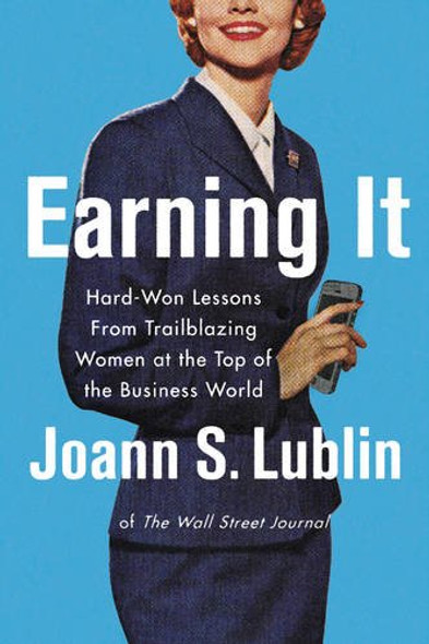 Earning It: Hard-Won Lessons from Trailblazing Women at the Top of the Business World Cover