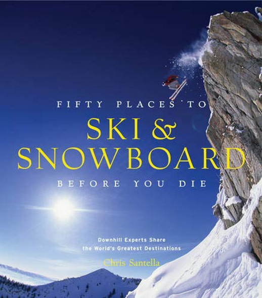 Fifty Places to Ski and Snowboard Before You Die: Downhill Experts Share the World's Greatest Destinations Cover