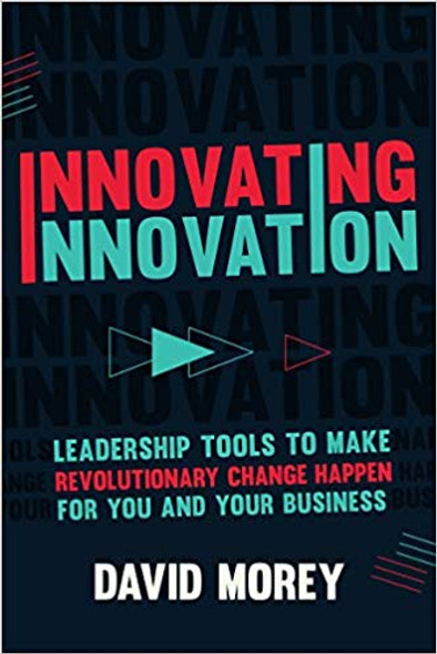 Innovating Innovation: Leadership Tools to Make Revolutionary Change Happen for You and Your Business Cover