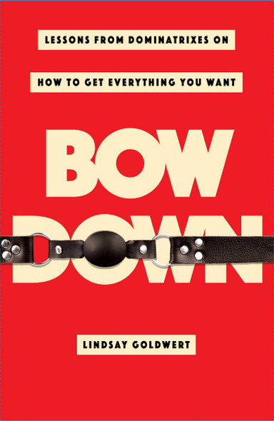 Bow Down: Lessons from Dominatrixes on How to Get Everything You Want Cover