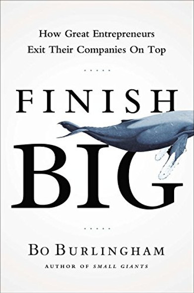Finish Big: How Great Entrepreneurs Exit Their Companies on Top Cover