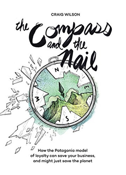 The Compass and the Nail: How the Patagonia Model of Loyalty Can Save Your Business, and Might Just Save the Planet Cover