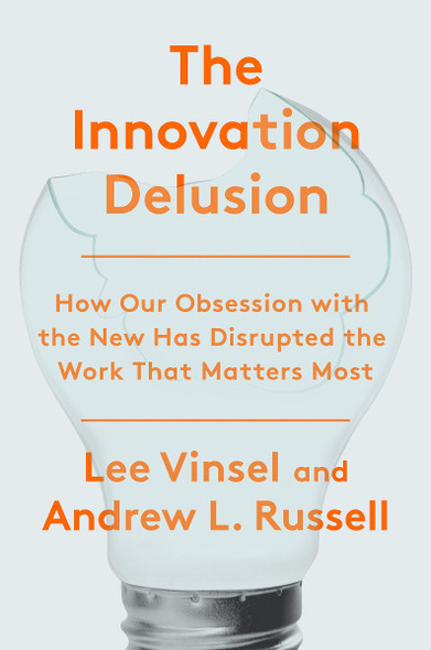 The Innovation Delusion: How Our Obsession with the New Has Disrupted the Work That Matters Most Cover