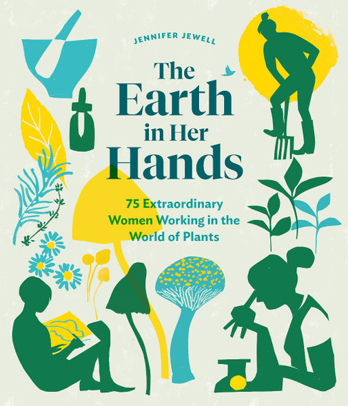 The Earth in Her Hands: 75 Extraordinary Women Working in the World of Plants Cover