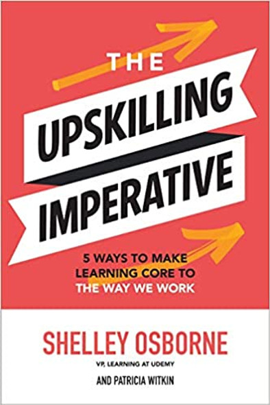 The Upskilling Imperative: 5 Ways to Make Learning Core to the Way We Work Cover