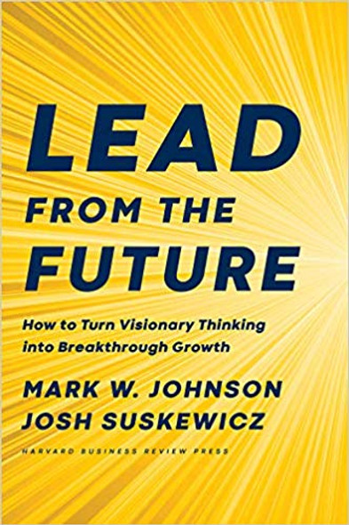 Lead from the Future: How to Turn Visionary Thinking Into Breakthrough Growth Cover